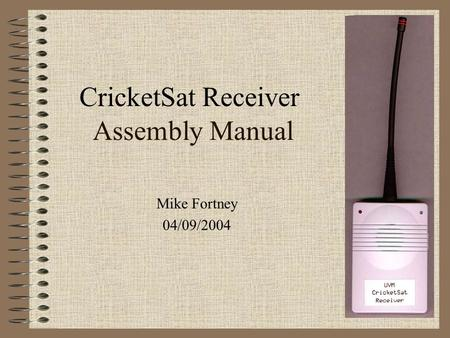 Assembly Manual Mike Fortney 04/09/2004 CricketSat Receiver.