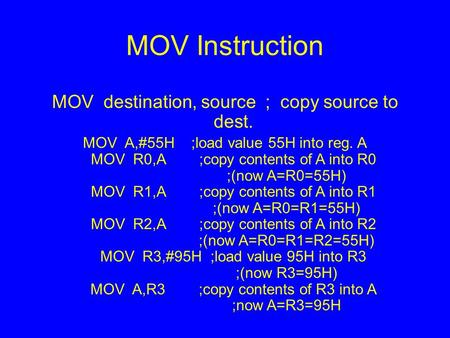 MOV Instruction MOV destination, source ; copy source to dest. MOV A,#55H ;load value 55H into reg. A MOV R0,A ;copy contents of A into R0 ;(now A=R0=55H)