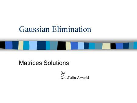 Gaussian Elimination Matrices Solutions By Dr. Julia Arnold.