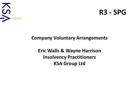 A Lifeline for Business R3 - SPG Company Voluntary Arrangements Eric Walls & Wayne Harrison Insolvency Practitioners KSA Group Ltd.