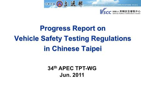 Progress Report on Vehicle Safety Testing Regulations in Chinese Taipei 34 th APEC TPT-WG Jun. 2011.