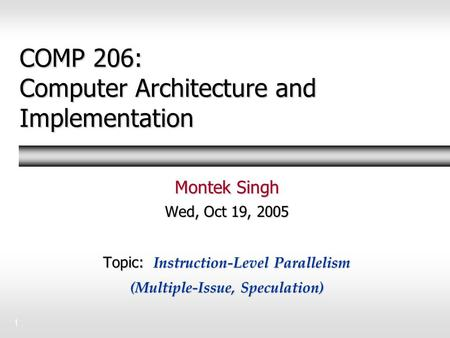 1 COMP 206: Computer Architecture and Implementation Montek Singh Wed, Oct 19, 2005 Topic: Instruction-Level Parallelism (Multiple-Issue, Speculation)