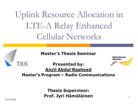 1 Uplink Resource Allocation in LTE-A Relay Enhanced Cellular Networks Master's Thesis Seminar Presented by: Anzil Abdul Rasheed Master's Program – Radio.