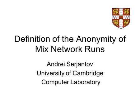 Definition of the Anonymity of Mix Network Runs Andrei Serjantov University of Cambridge Computer Laboratory.