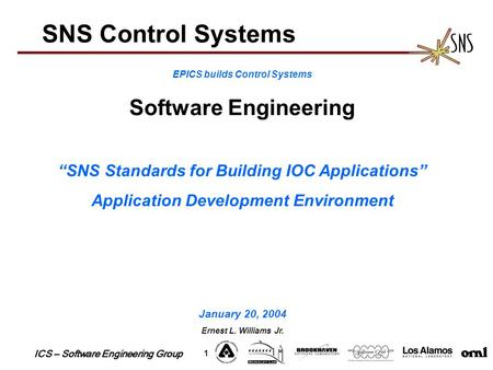 "ICS – Software Engineering Group 1 SNS Control Systems EPICS builds Control Systems Software Engineering ""SNS Standards for Building IOC Applications"""