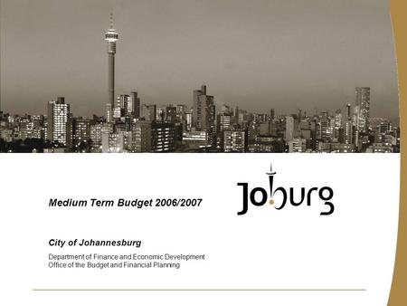 City of Johannesburg Department of Finance and Economic Development Office of the Budget and Financial Planning Medium Term Budget 2006/2007.