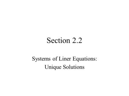 Section 2.2 Systems of Liner Equations: Unique Solutions.