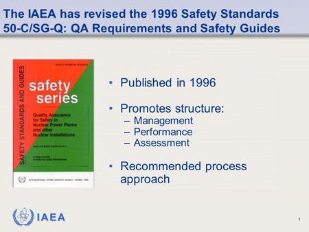 IAEA 1 The IAEA has revised the 1996 Safety Standards 50-C/SG-Q: QA Requirements and Safety Guides Published in 1996 Promotes structure: –Management –Performance.