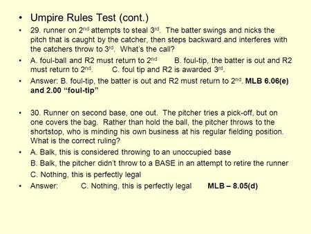 Umpire Rules Test (cont.) 29. runner on 2 nd attempts to steal 3 rd. The batter swings and nicks the pitch that is caught by the catcher, then steps backward.