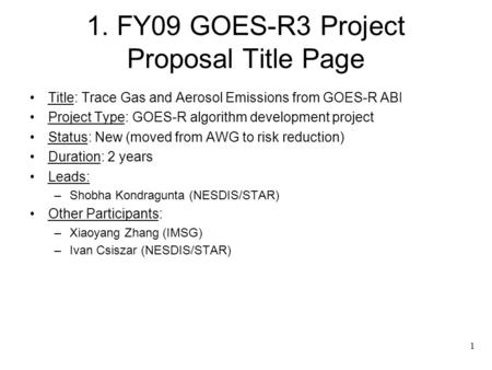1 1. FY09 GOES-R3 Project Proposal Title Page Title: Trace Gas and Aerosol Emissions from GOES-R ABI Project Type: GOES-R algorithm development project.