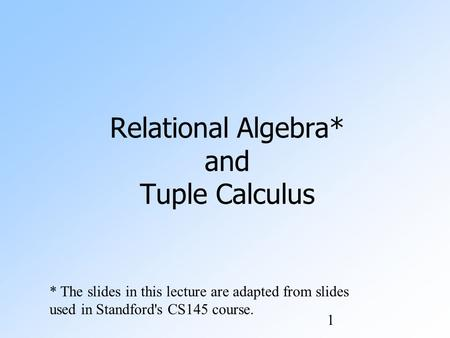 1 Relational Algebra* and Tuple Calculus * The slides in this lecture are adapted from slides used in Standford's CS145 course.