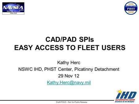 Draft FOUO - Not for Public Release CAD/PAD SPIs EASY ACCESS TO FLEET USERS Kathy Herc NSWC IHD, PHST Center, Picatinny Detachment 29 Nov 12