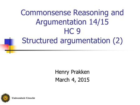 Commonsense Reasoning and Argumentation 14/15 HC 9 Structured argumentation (2) Henry Prakken March 4, 2015.
