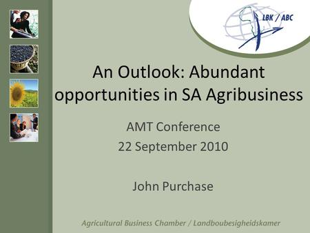 An Outlook: Abundant opportunities in SA Agribusiness AMT Conference 22 September 2010 John Purchase.