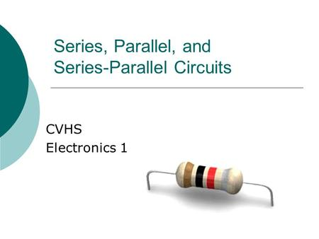 Series, Parallel, and Series-Parallel Circuits CVHS Electronics 1.