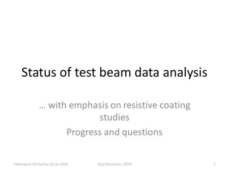 Status of test beam data analysis … with emphasis on resistive coating studies Progress and questions 1Meeting at CEA Saclay, 25 Jan 2010Jörg Wotschack,