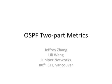 OSPF Two-part Metrics Jeffrey Zhang Lili Wang Juniper Networks 88 th IETF, Vancouver.