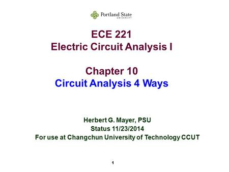 1 ECE 221 Electric Circuit Analysis I Chapter 10 Circuit Analysis 4 Ways Herbert G. Mayer, PSU Status 11/23/2014 For use at Changchun University of Technology.