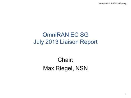 Omniran-13-0052-00-ecsg 1 OmniRAN EC SG July 2013 Liaison Report Chair: Max Riegel, NSN.
