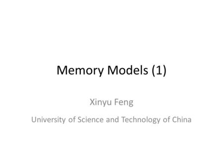 Memory Models (1) Xinyu Feng University of Science and Technology of China.