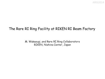 The Rare RI Ring Facility at RIKEN RI Beam Factory M. Wakasugi, and Rare RI Ring Collaborators RIKEN, Nishina Center, Japan ARIS2014.