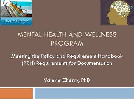 MENTAL HEALTH AND WELLNESS PROGRAM Meeting the Policy and Requirement Handbook (PRH) Requirements for Documentation Valerie Cherry, PhD.