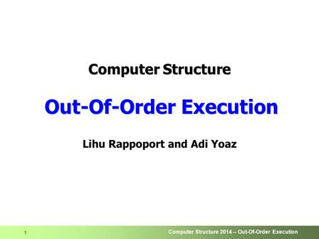 Computer Structure 2014 – Out-Of-Order Execution 1 Computer Structure Out-Of-Order Execution Lihu Rappoport and Adi Yoaz.