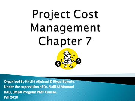 30 Apr 2010Khalid & Riyad, KAU, EMBA, PMP Course2 Introduction: Project Cost Management is the knowledge use for managing costs. Processes in this area.