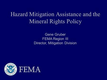 Hazard Mitigation Assistance and the Mineral Rights Policy Gene Gruber FEMA Region III Director, Mitigation Division.