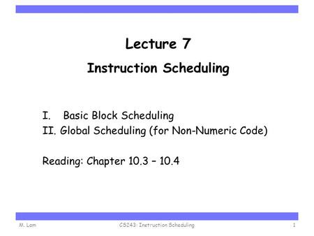 Carnegie Mellon Lecture 7 Instruction Scheduling I. Basic Block Scheduling II.Global Scheduling (for Non-Numeric Code) Reading: Chapter 10.3 – 10.4 M.