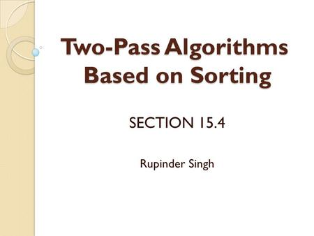 Two-Pass Algorithms Based on Sorting SECTION 15.4 Rupinder Singh.