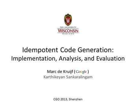 Idempotent Code Generation: Implementation, Analysis, and Evaluation Marc de Kruijf ( ) Karthikeyan Sankaralingam CGO 2013, Shenzhen.