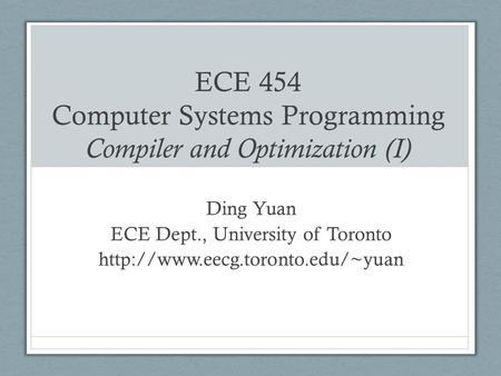 ECE 454 Computer Systems Programming Compiler and Optimization (I) Ding Yuan ECE Dept., University of Toronto