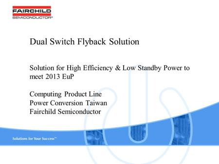 Www.fairchildsemi.com 1 Dual Switch Flyback Solution Solution for High Efficiency & Low Standby Power to meet 2013 EuP Computing Product Line Power Conversion.