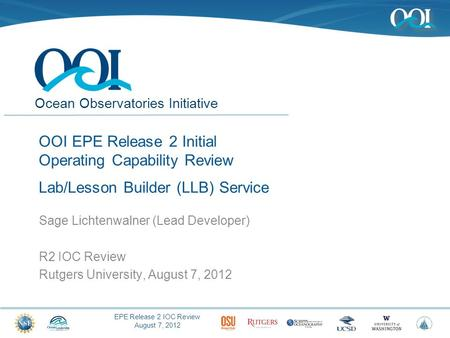 EPE Release 2 IOC Review August 7, 2012 Ocean Observatories Initiative OOI EPE Release 2 Initial Operating Capability Review Lab/Lesson Builder (LLB) Service.