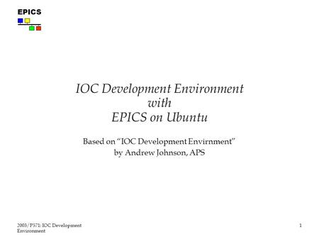 "1 2003/P571: IOC Development Environment EPICS IOC Development Environment with EPICS on Ubuntu Based on ""IOC Development Envirnment"" by Andrew Johnson,"