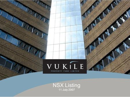 NSX Listing 11 July 2007. VUKILE PROPERTY FUND LIMITED LISTING  Listed on JSE on 24 June 2004  Number of linked units – 205 129 430  Market cap – R1.03.