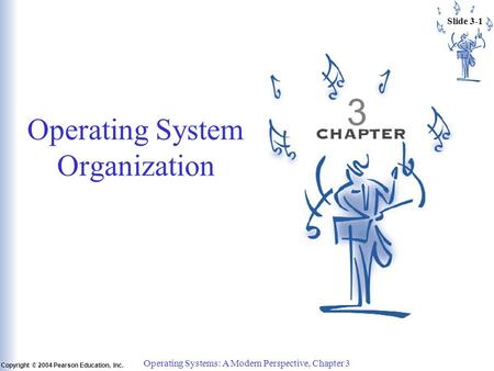 Slide 3-1 Copyright © 2004 Pearson Education, Inc. Operating Systems: A Modern Perspective, Chapter 3 3 Operating System Organization.