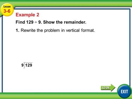Lesson 5-6 Example 2 3-6 Example 2 Find 129 ÷ 9. Show the remainder. 1.Rewrite the problem in vertical format.