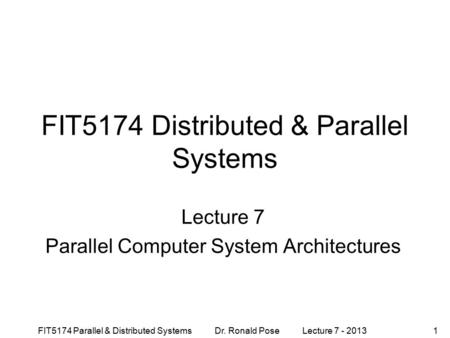 FIT5174 Parallel & Distributed Systems Dr. Ronald Pose Lecture 7 - 20131 FIT5174 Distributed & Parallel Systems Lecture 7 Parallel Computer System Architectures.