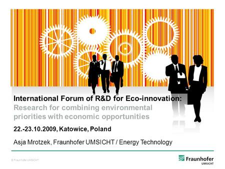 © Fraunhofer UMSICHT Asja Mrotzek, Fraunhofer UMSICHT / Energy Technology International Forum of R&D for Eco-innovation: Research for combining environmental.
