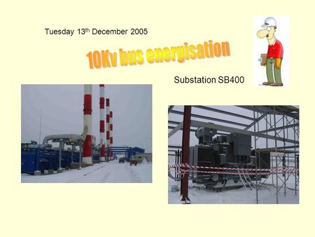Tuesday 13 th December 2005 Substation SB400. Final testing in 10Kv substation.