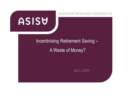 AUG 2009 Incentivising Retirement <strong>Saving</strong> – A Waste of Money?