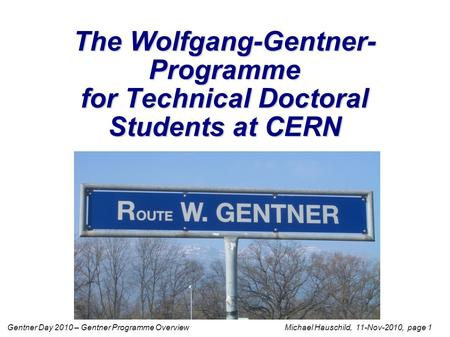 Gentner Day 2010 – Gentner Programme Overview Michael Hauschild, 11-Nov-2010, page 1 The Wolfgang-Gentner- Programme for Technical Doctoral Students at.