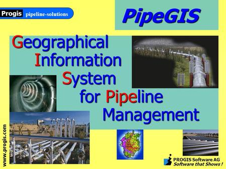 Www.progis.com pipeline-solutions Progis PROGIS Software AG Software that Shows ! Geographical Information System System for Pipeline Management PipeGIS.