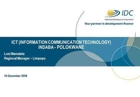 ICT (INFORMATION COMMUNICATION TECHNOLOGY) INDABA - POLOKWANE Day Month Year Loni Mamatela Regional Manager – Limpopo 18 December 2008.
