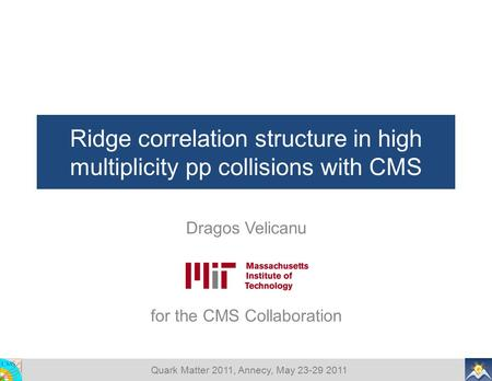 Quark Matter 2011, Annecy, May 23-29 2011 Ridge correlation structure in high multiplicity pp collisions with CMS Dragos Velicanu for the CMS Collaboration.