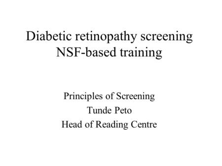 Diabetic retinopathy screening NSF-based training Principles of Screening Tunde Peto Head of Reading Centre.