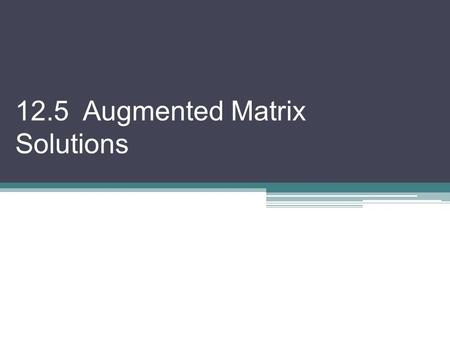 "12.5 Augmented Matrix Solutions. Another way to solve a system of equations uses an augmented matrix. In this method, we will create a ""corner of zeros"""