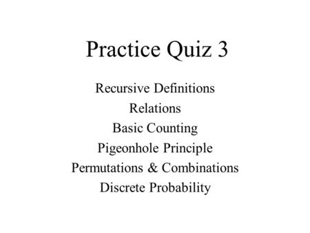 Practice Quiz 3 Recursive Definitions Relations Basic Counting Pigeonhole Principle Permutations & Combinations Discrete Probability.